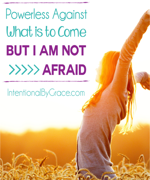 Powerless Against What is to Come But I am Not Afraid - Intentional By Grace