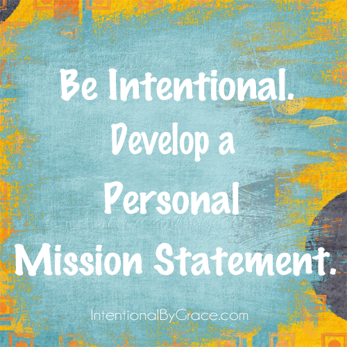 Be intentional. Develop a personal mission statement.