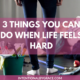 3 things you can do when life feels too hard