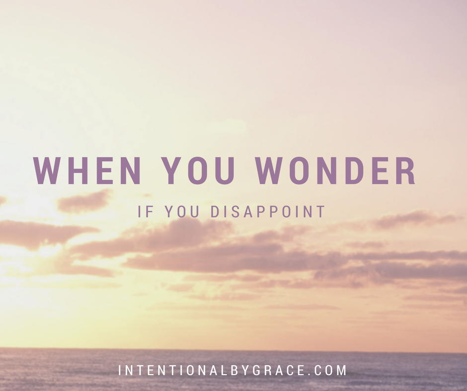 When you wonder if you disappoint...