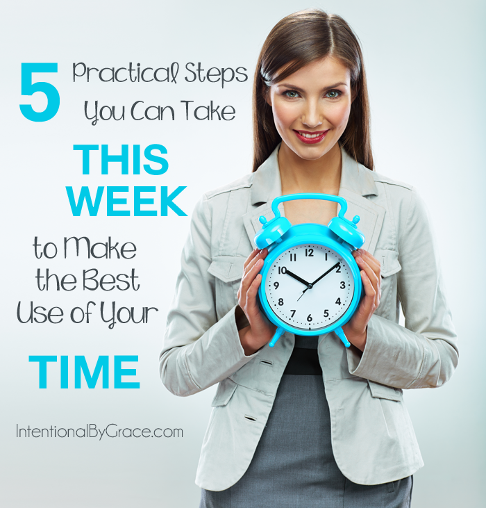 5 practical steps you can take this week to make the best use of your time.