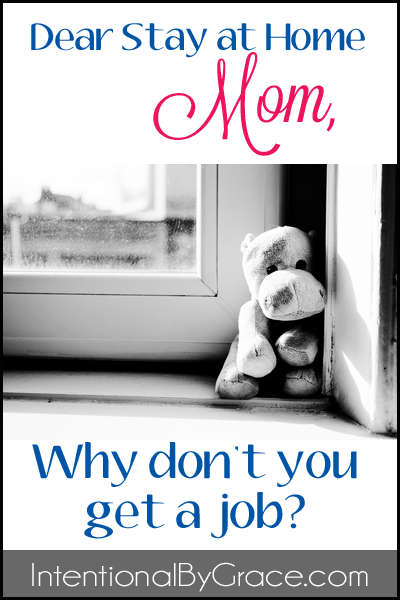 Dear Stay at Home Mom, Why don't you just get a job? | IntentionalByGrace.com
