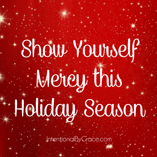 It's that time of year again. The season that makes your palms sweat, your head ache, your calendar bulge (along with your waistline), your bank account shrink, and your blood pressure rise. Yes, it's The Holiday Season. How about showing yourself mercy this holiday season?