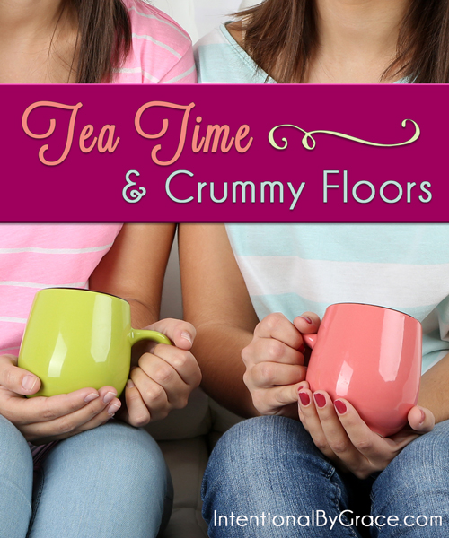 Tea Time and Crummy Floors - Intentional By Grace