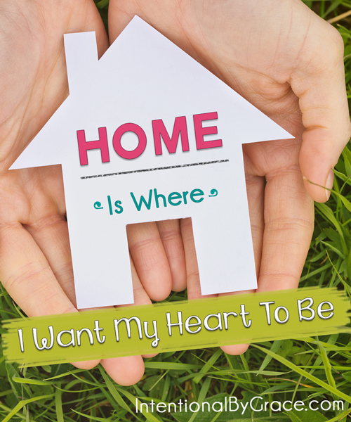 Home Is Where I Want My Heart to Be - Intentional By Grace
