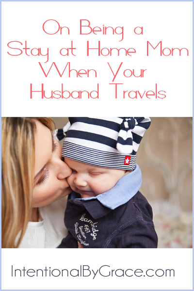 Some thoughts on being a stay at home mom when your husband travels. | IntentionalByGrace.com