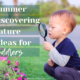 After a long winter, staying outdoors and soaking in the sun is just what the doctor ordered! Here are some nature discovering summer toddler activities!
