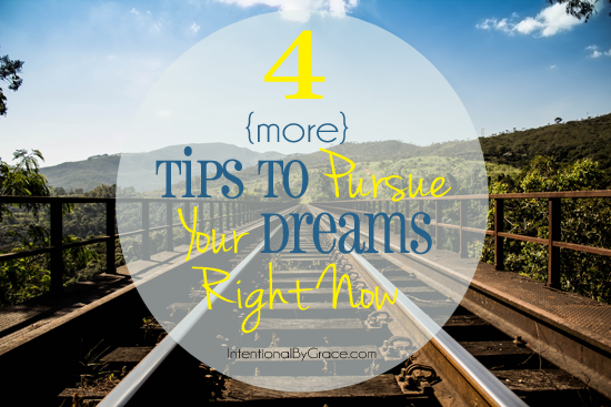 4 more tips to pursue your dreams right now