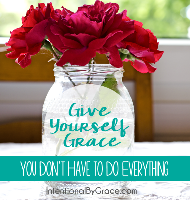 give yourself grace - you don't have to do everything.