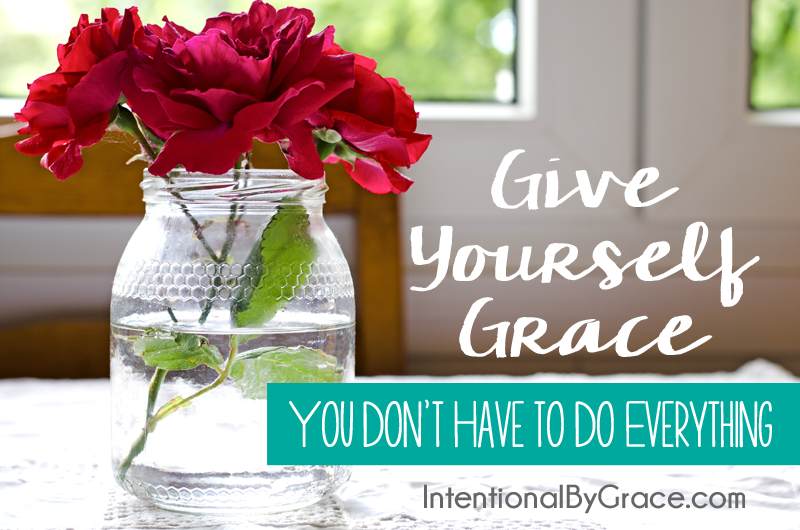 give yourself grace - you don't have to do everything!
