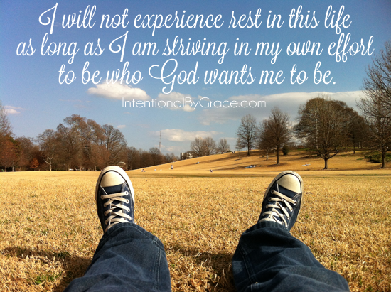 I will not experience rest in this life as long as I am striving in my own strength to be who God wants me to be.