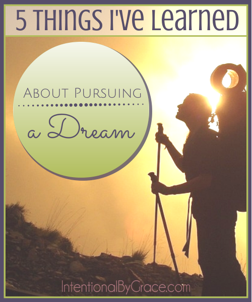 5 Things I've Learned About Pursuing a Dream - Intentional By Grace