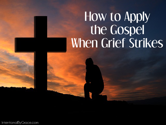 how to apply the gospel when grief strikes. | IntentionalByGrace.com