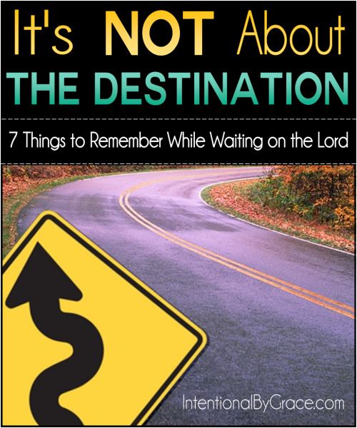 It's Not About the Destination (7 Things to Remember While Waiting on the Lord) - Intentional By Grace