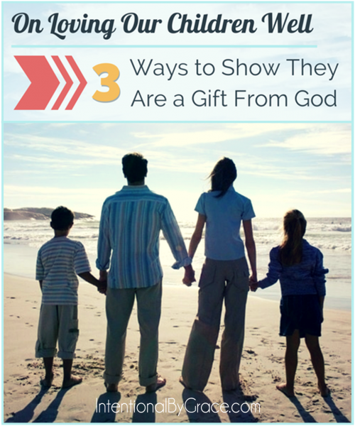 On Loving Our Children Well (3 Ways to Show Them They are a Gift From God) - Intentional By Grace