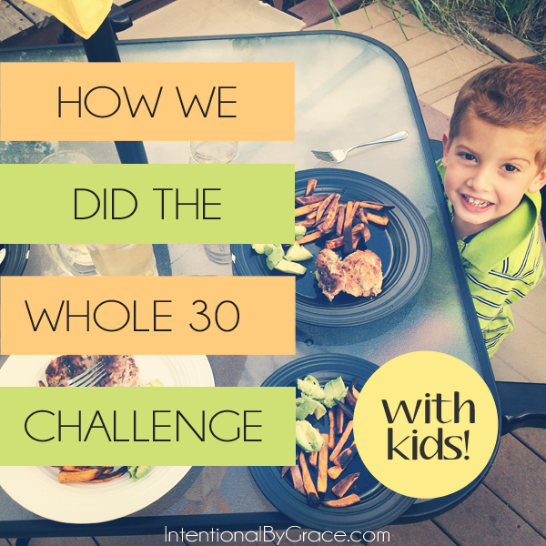 How one family did the Whole 30 Challenge with a three year old and a one year old.   IntentionalByGrace.com