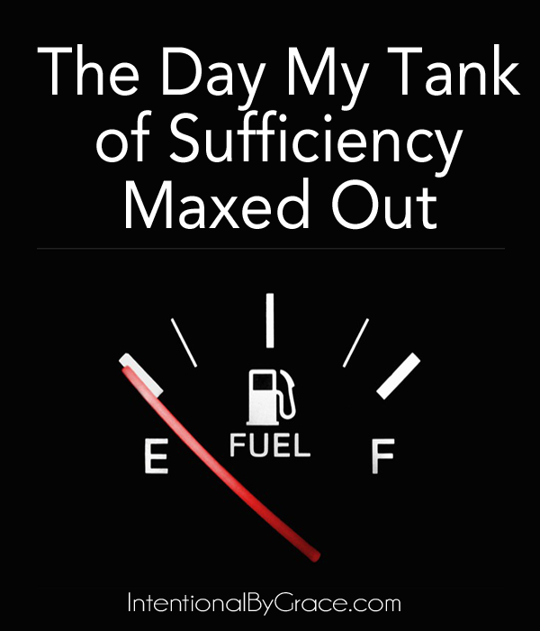 The Day My Tank of Sufficiency Maxed Out (and what I did about it).   IntentionalByGrace.com
