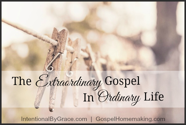 The Extraordinary Gospel In Ordinary Life | Living with the gospel in mind changes everything! | IntentionalByGrace.com