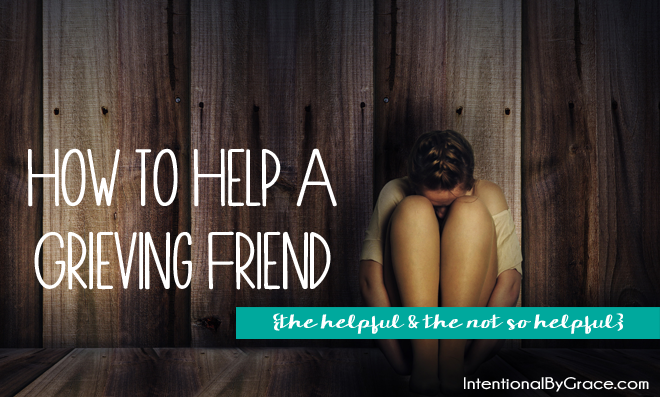How to Help a Grieving Friend {The Not So Helpful & the Helpful}