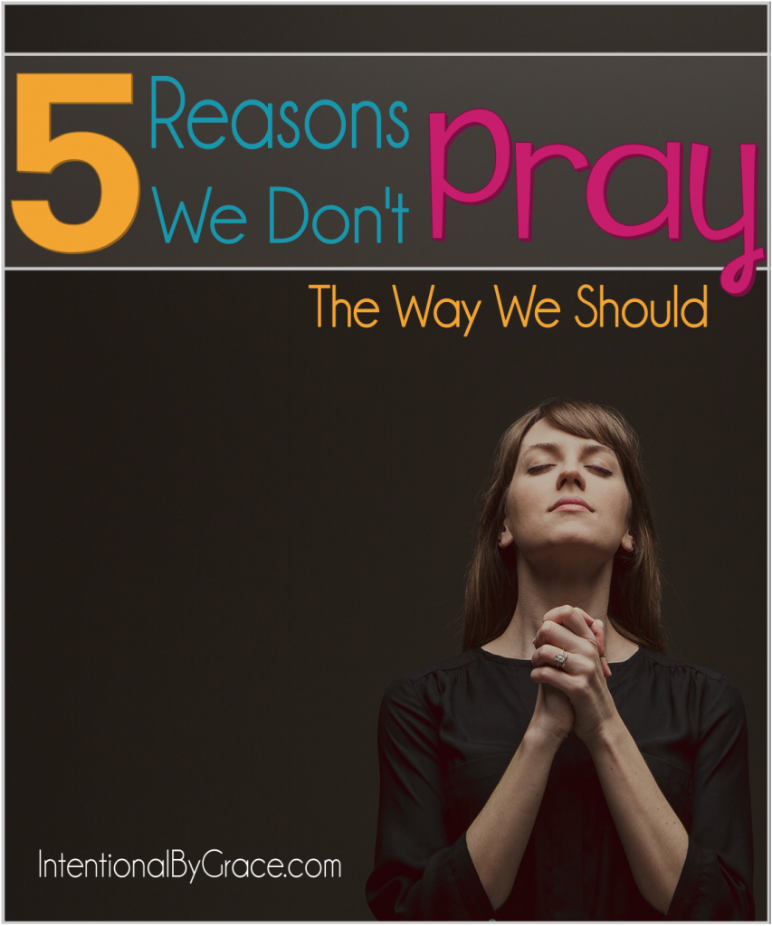 5 Reasons We Don't Pray When We Should- Intentional By Grace