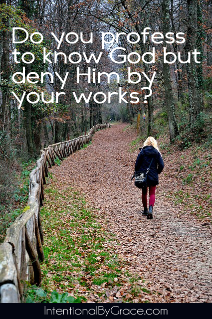 Do you profess to know God but deny Him by your works? | IntentionalByGrace.com