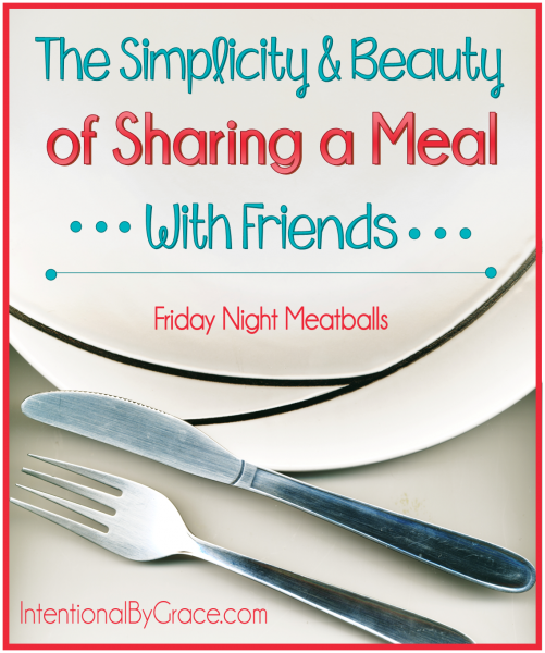 The Simplicity and Beauty of Sharing a Meal With Friends {Friday Night Meatballs} - Intentional By Grace