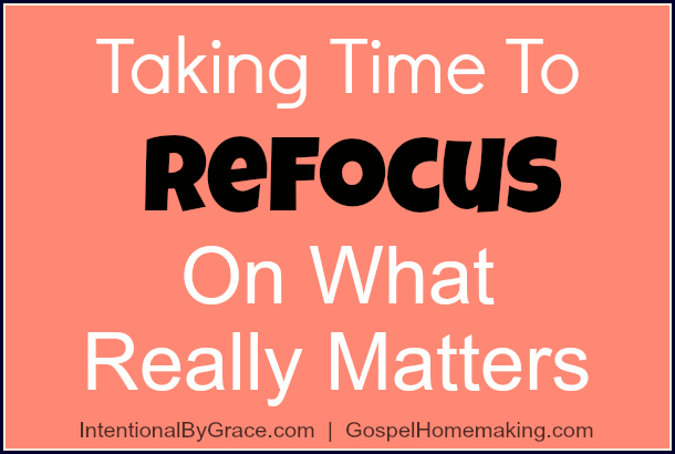 Taking Time to Refocus on What Really Matters | How to take a break to focus on lasting change. | IntentionalByGrace.com