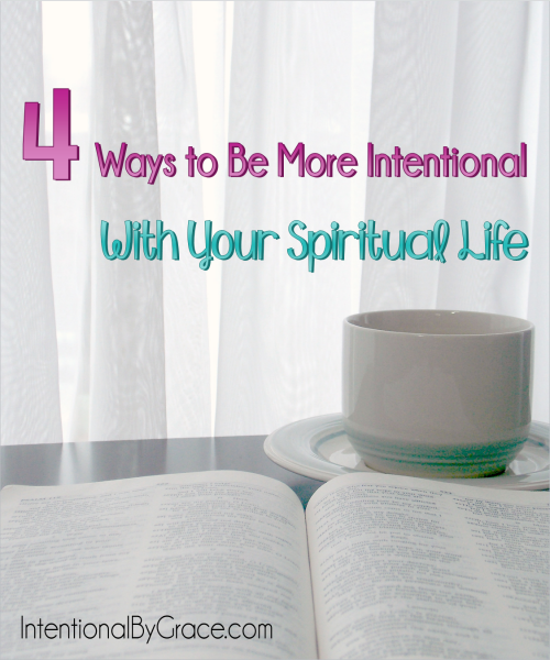 4 Ways to Be More Intentional With Your Spiritual Life - Intentional By Grace