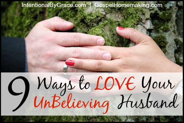 9 Ways to Love Your UnBelieving Husband | Being married to a non-Christian has it's challenges, but it also has many opportunities to show extraordinary love. | IntentionalByGrace.com