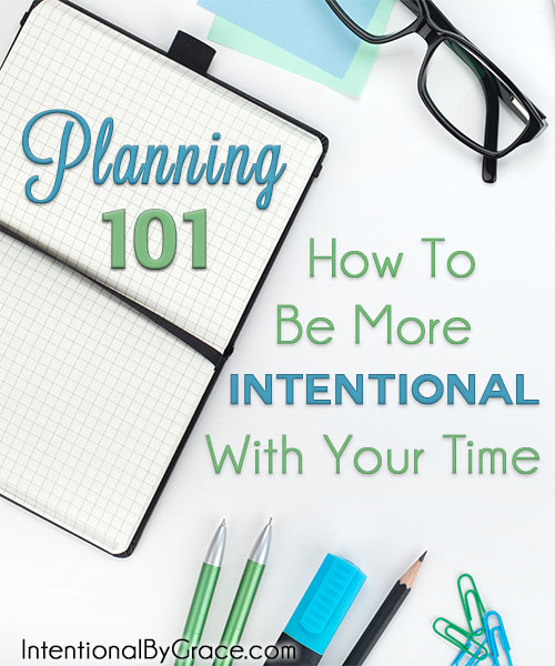 Planning 101 - How to Be More Intentional With Your Time - Intentional By Grace