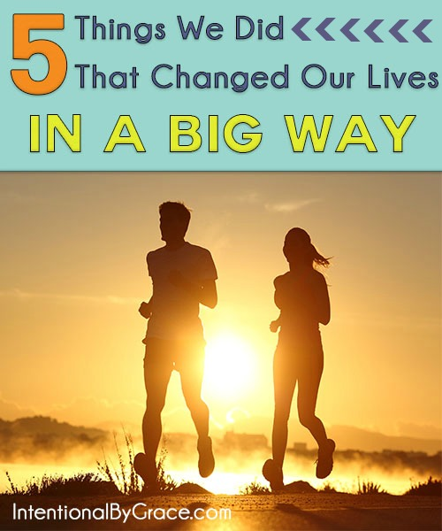 5 Things We Did That Changed Our Lives in a Big Way -Intentional By Grace