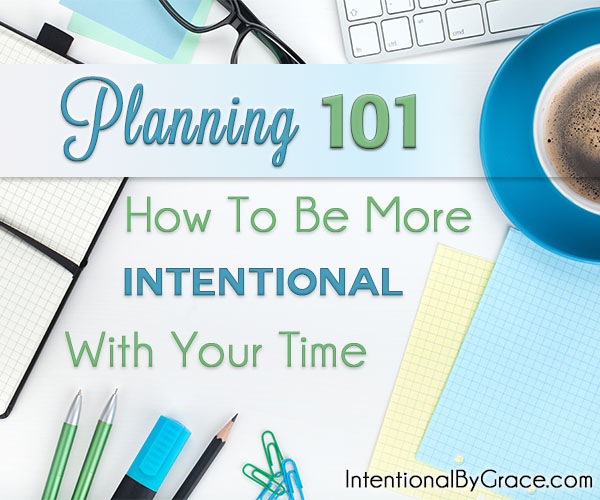 Planning 101 - How to Be More Intentional With Your Time (2) - Intentional By Grace