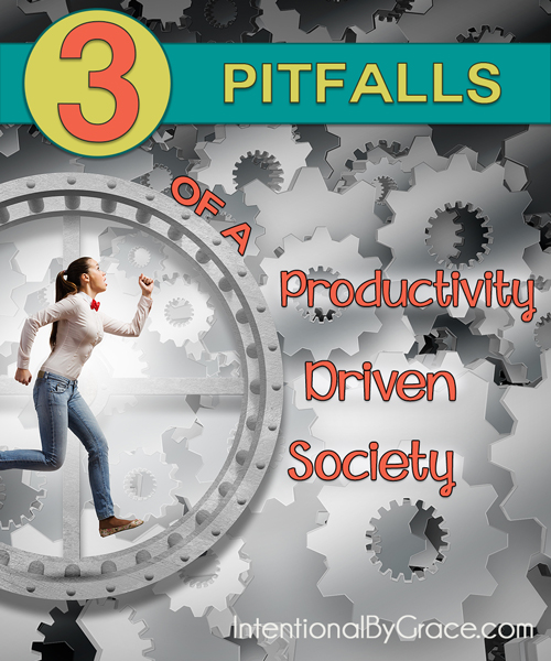 3 Pitfalls of a Productivity Driven Society - Intentional By Grace