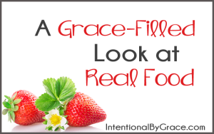 A Grace-Filled Look at Real Food Series -Intentional by Grace