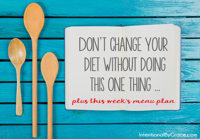 Don't change your diet without doing this one thing ... plus this week's menu plan.