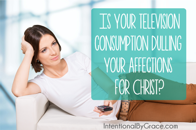 Is your television consumption dulling your affections for Christ? Be sure to read the challenge at the end!
