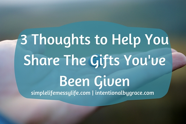3 Thoughts to Help You Share The Gifts You've Been Given