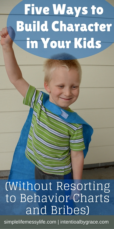 Five Ways to Build Character in Your Kids (Without Resorting to Behavior Charts and Bribes)