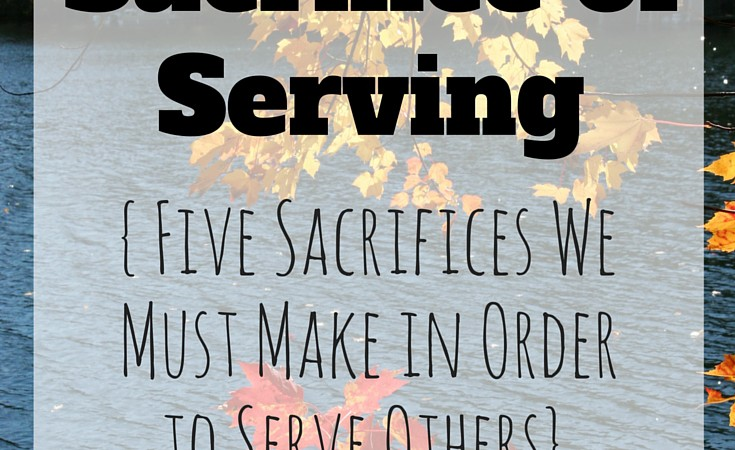 The Sacrifice of Serving: 5 Sacrifices We Must Make in Order to Serve Others