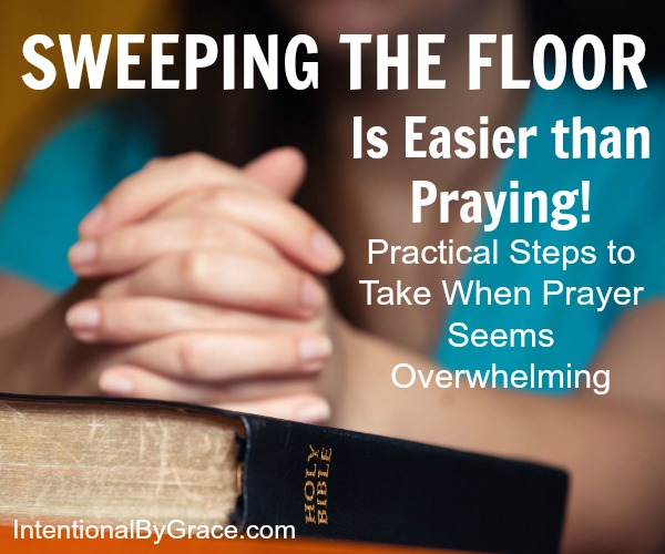 Sweeping the Floor Is Easier than Praying: Practical Steps to Take When Prayer Seems Overwhelming| Do you do everything but pray? YOU CAN Be a Person of Prayer!| IntentionalByGrace.com