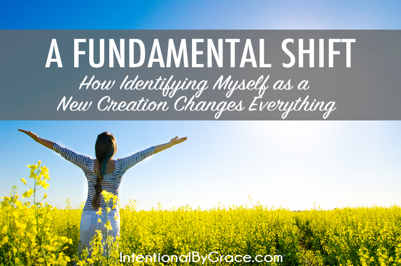 A Fundamental Shift {How Identifying Myself as a New Creation Changes Everything}