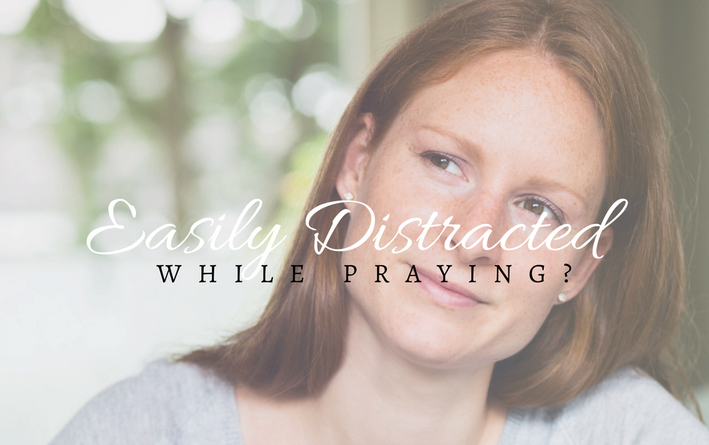 3 Simple Ways to Fight Distraction While Praying