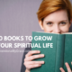 Books to Help You Grow in Your Spiritual Life