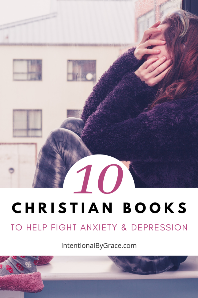 10 Christian Books to Help Fight Anxiety and Depression- IntentionalByGrace.com