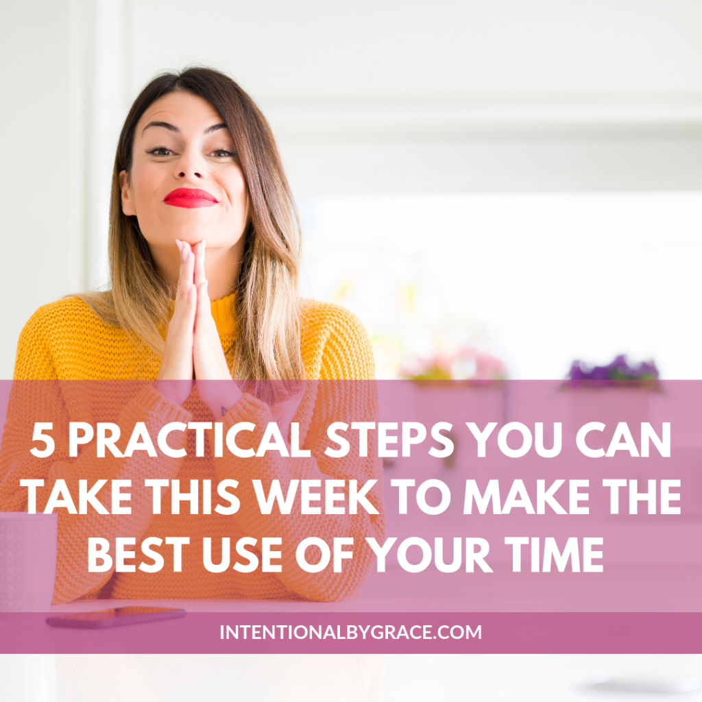 5 practical steps you can take this week to make the best use of your time!