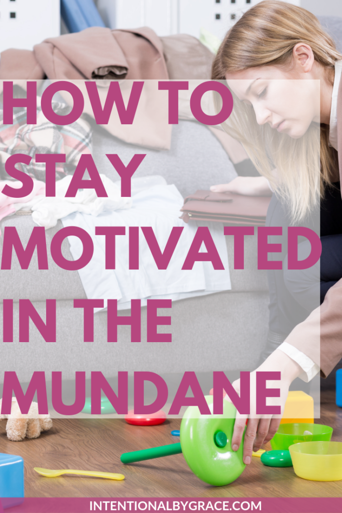 Ideas for staying motivated in the mundane moments of everyday motherhood.