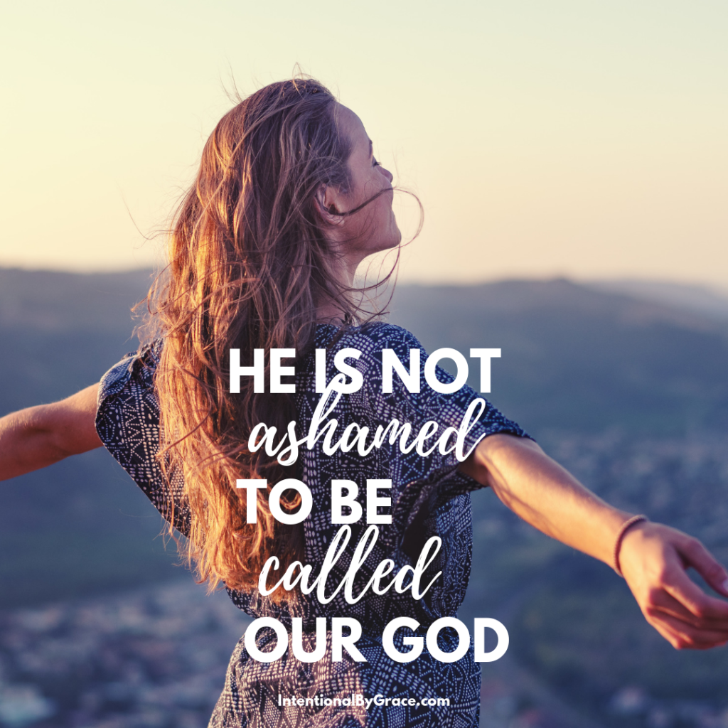 He is not ashamed to be called our God. Is God ashamed to be called Our God? When we look at all the failures of Christians, it's wonder He would still want to be our God with our insufficiency. | IntentionalByGrace.com