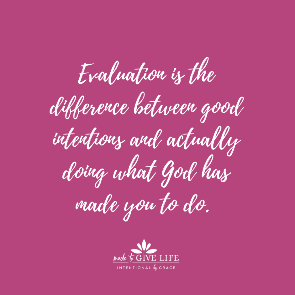 Evaluation is the difference between good intentions and actually doing what God has made you to do.